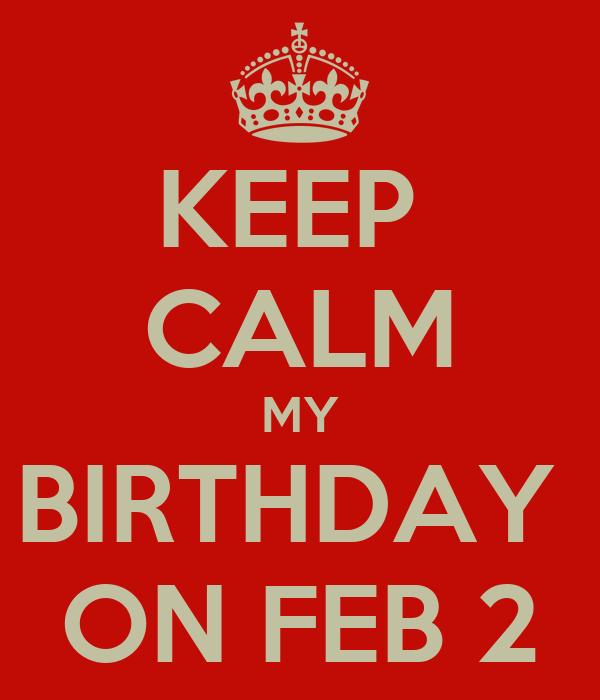 KEEP  CALM MY BIRTHDAY  ON FEB 2