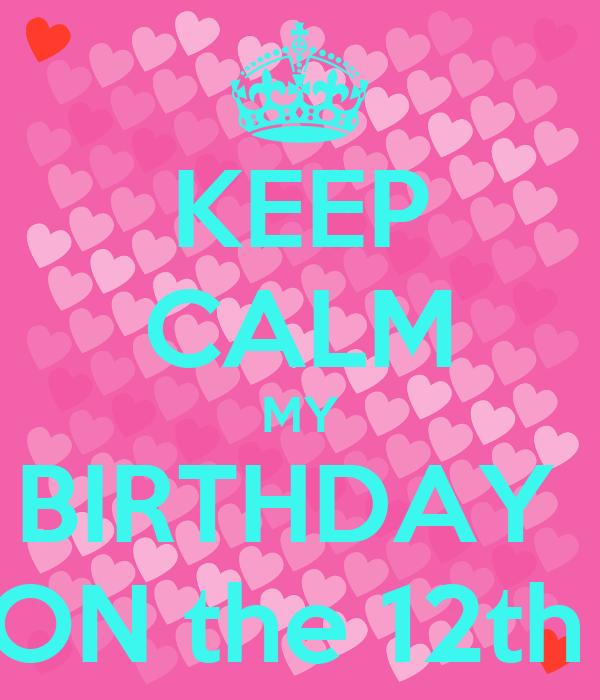 KEEP CALM MY BIRTHDAY  ON the 12th