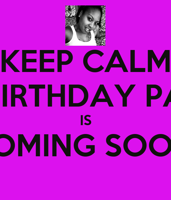 KEEP CALM MY BIRTHDAY PARTY IS COMING SOON!