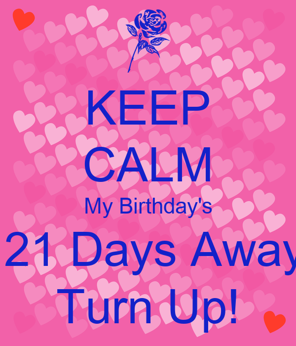 KEEP CALM My Birthday's  21 Days Away Turn Up!