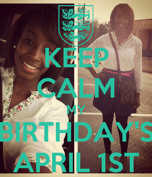 KEEP CALM MY BIRTHDAY'S APRIL 1ST