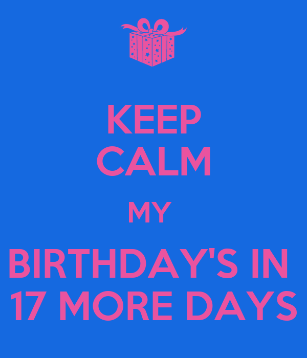 KEEP CALM MY  BIRTHDAY'S IN  17 MORE DAYS