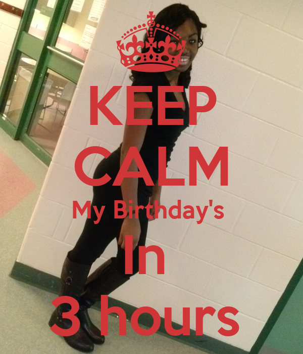 KEEP CALM My Birthday's  In  3 hours