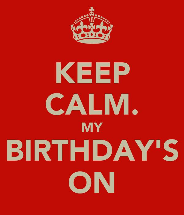 KEEP CALM. MY BIRTHDAY'S ON