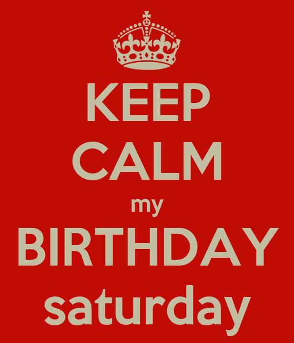KEEP CALM my BIRTHDAY saturday