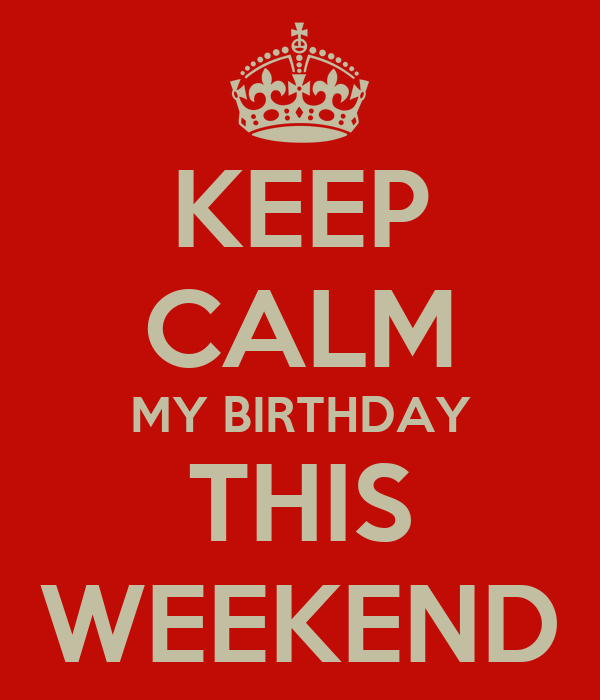KEEP CALM MY BIRTHDAY THIS WEEKEND