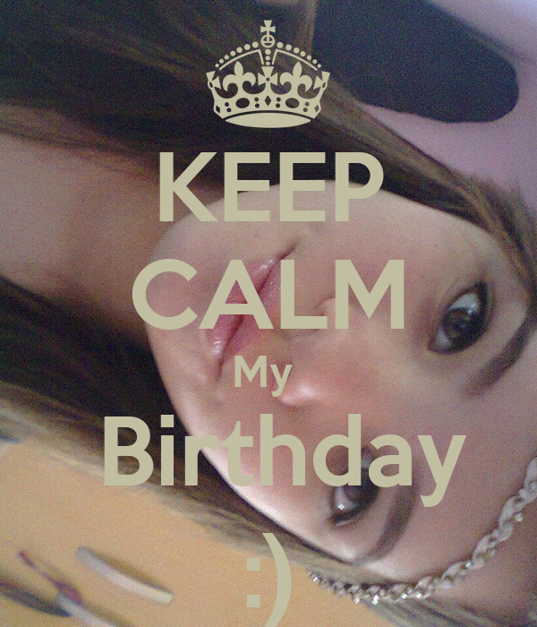 KEEP CALM My   Birthday :)