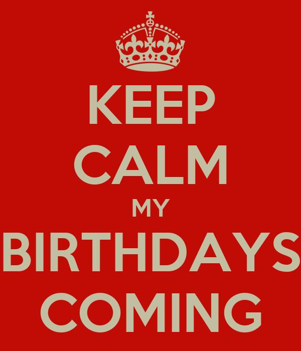KEEP CALM MY BIRTHDAYS COMING