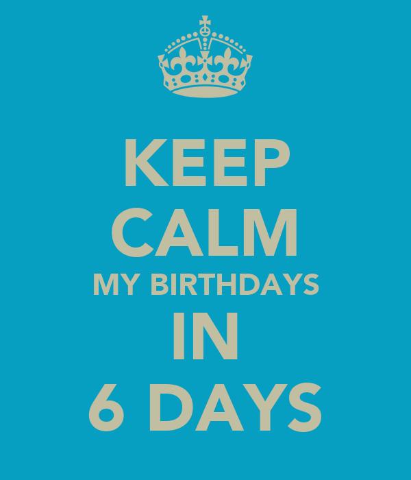 KEEP CALM MY BIRTHDAYS IN 6 DAYS