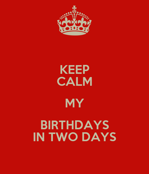 KEEP CALM MY BIRTHDAYS IN TWO DAYS
