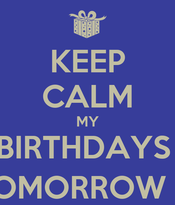 KEEP CALM MY BIRTHDAYS  TOMORROW :))