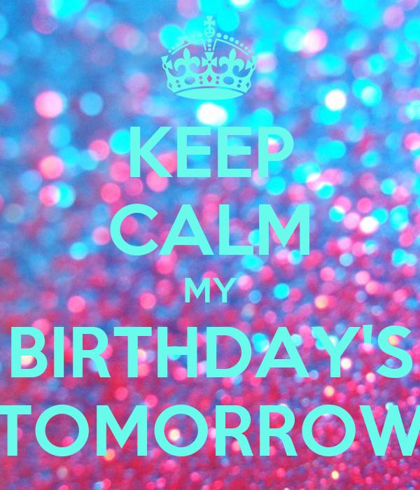 KEEP CALM MY BIRTHDAY'S TOMORROW