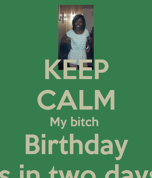 KEEP CALM My bitch  Birthday Is in two days