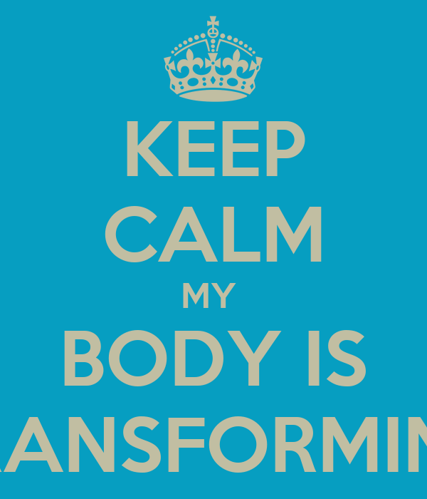 KEEP CALM MY  BODY IS TRANSFORMING