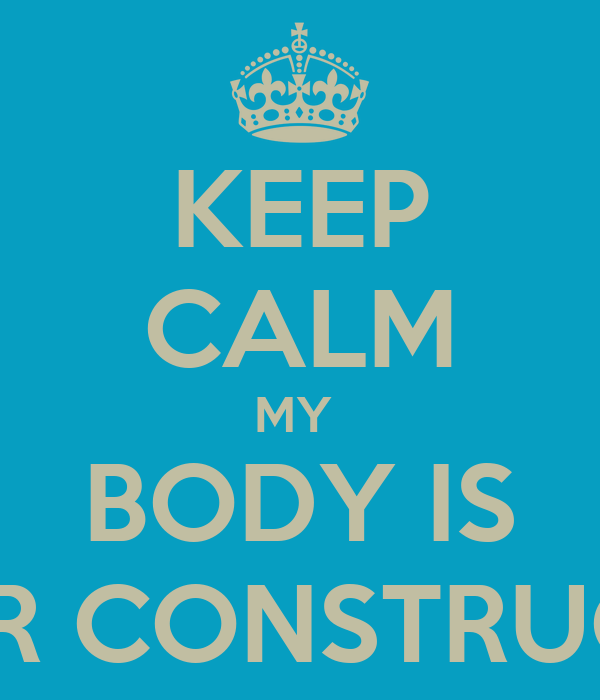 KEEP CALM MY  BODY IS UNDER CONSTRUCTION