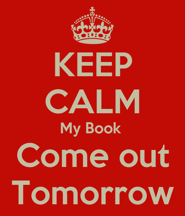 KEEP CALM My Book  Come out Tomorrow