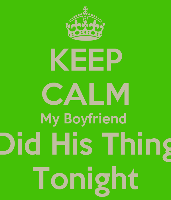 KEEP CALM My Boyfriend  Did His Thing Tonight