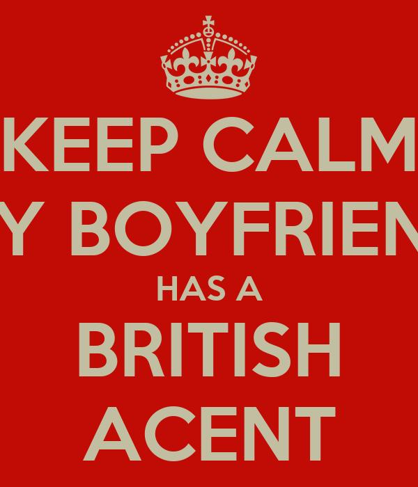 KEEP CALM MY BOYFRIEND HAS A BRITISH ACENT