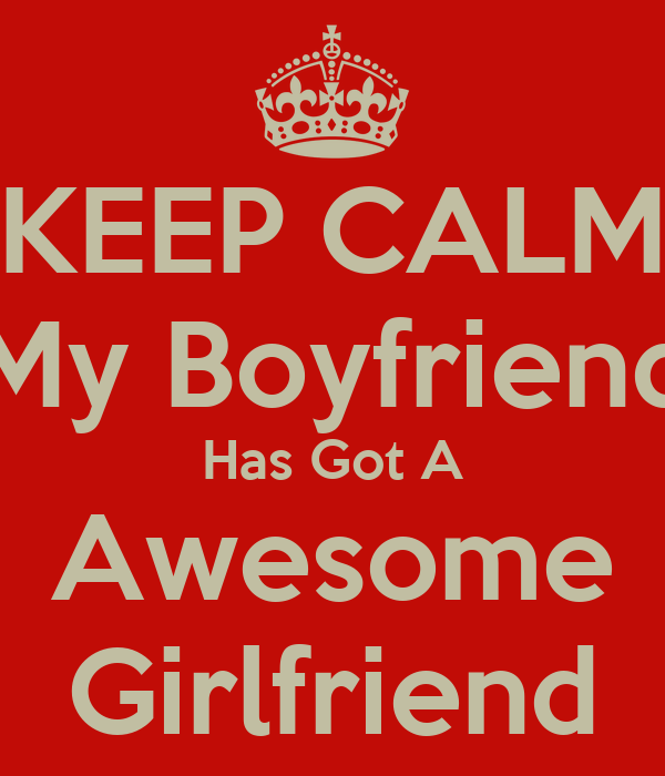 KEEP CALM My Boyfriend Has Got A Awesome Girlfriend