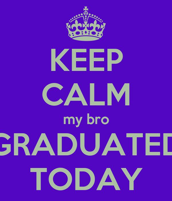 KEEP CALM my bro GRADUATED TODAY