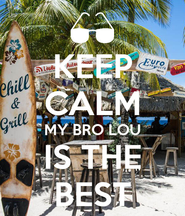 KEEP CALM MY BRO LOU IS THE BEST