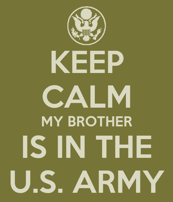 KEEP CALM MY BROTHER IS IN THE U.S. ARMY