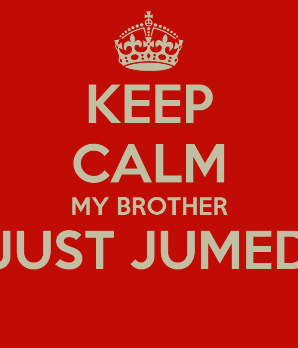 KEEP CALM MY BROTHER JUST JUMED