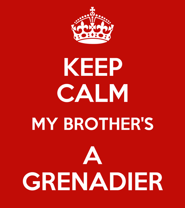 KEEP CALM MY BROTHER'S A GRENADIER