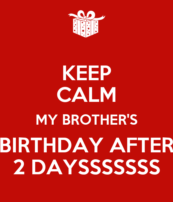 KEEP CALM MY BROTHER'S BIRTHDAY AFTER 2 DAYSSSSSSS