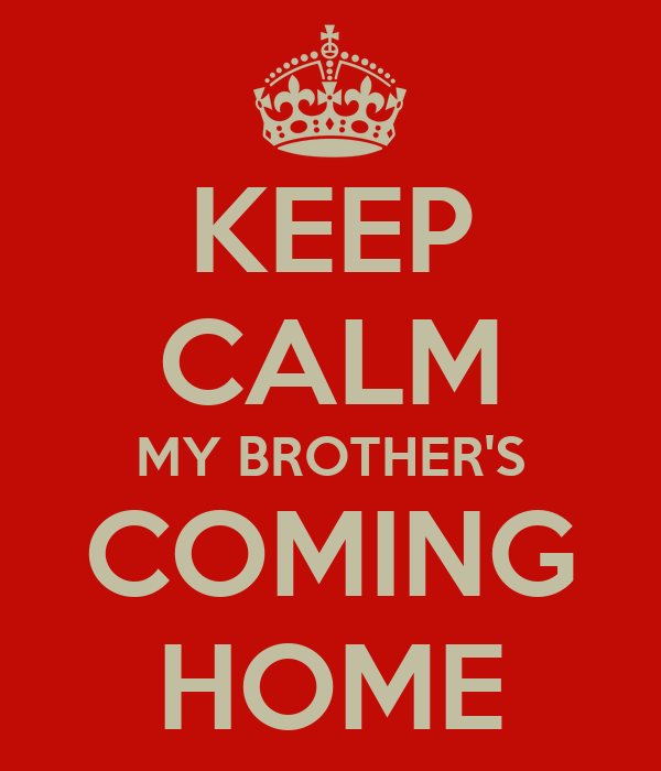 KEEP CALM MY BROTHER'S COMING HOME