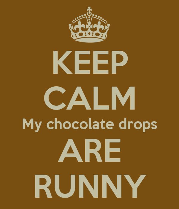 KEEP CALM My chocolate drops ARE RUNNY