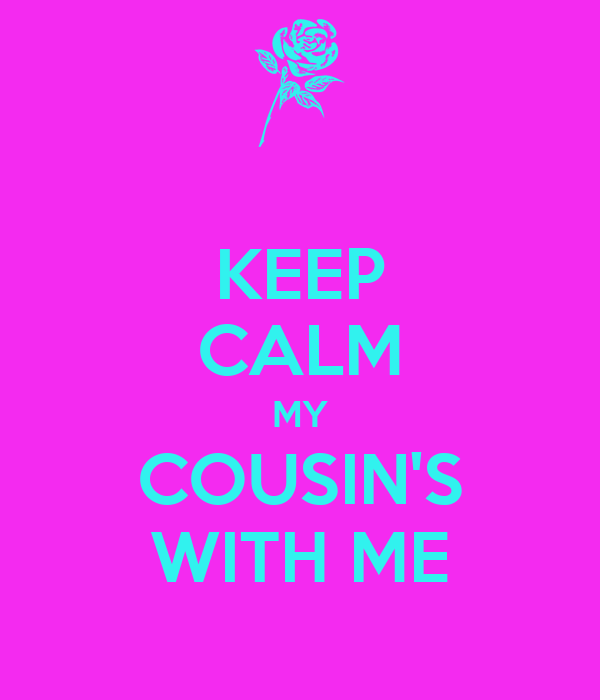KEEP CALM MY COUSIN'S WITH ME