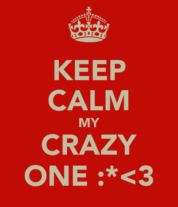 KEEP CALM MY CRAZY ONE :*<3
