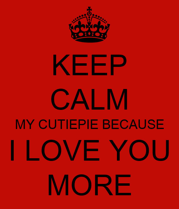 KEEP CALM MY CUTIEPIE BECAUSE  I LOVE YOU  MORE