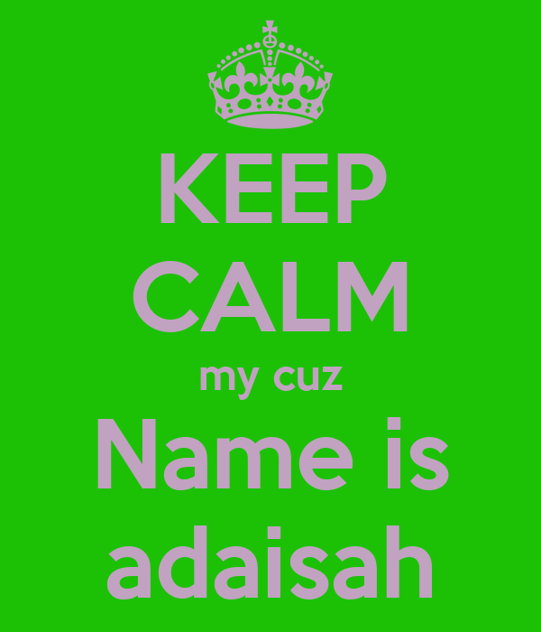 KEEP CALM my cuz Name is adaisah