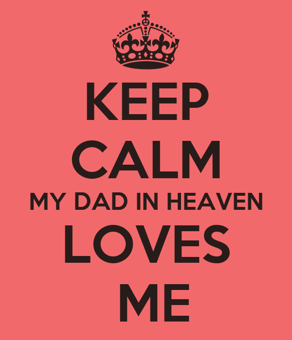 KEEP CALM MY DAD IN HEAVEN LOVES  ME