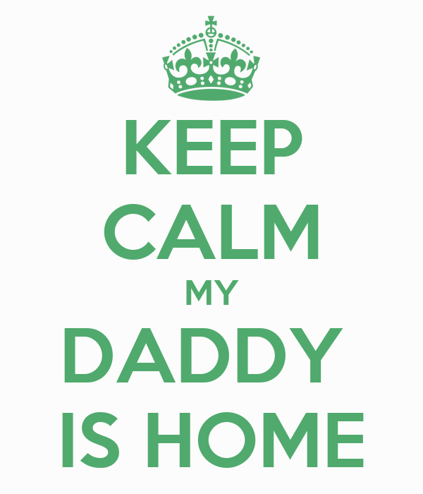 KEEP CALM MY DADDY  IS HOME