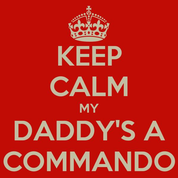KEEP CALM MY DADDY'S A COMMANDO