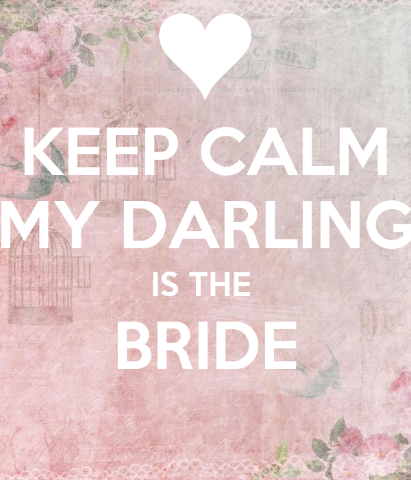 KEEP CALM MY DARLING IS THE  BRIDE