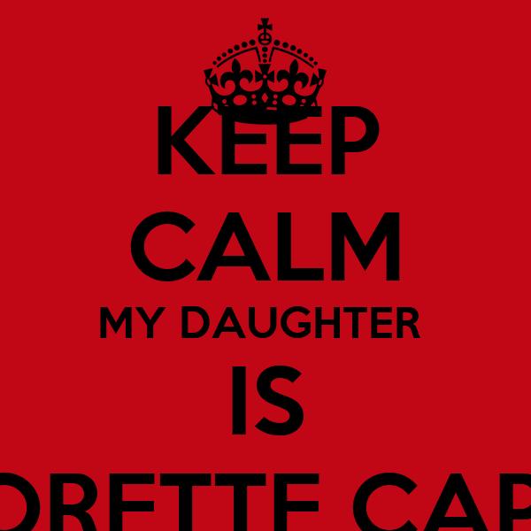 KEEP CALM MY DAUGHTER  IS MAJORETTE CAPTAIN