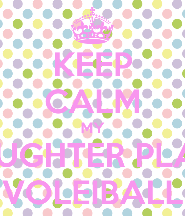 KEEP CALM MY DAUGHTER PLAYS VOLEIBALL