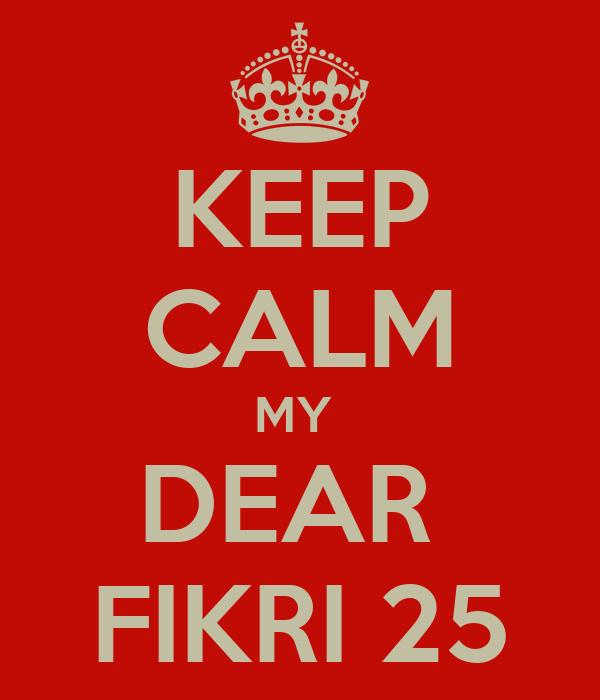 KEEP CALM MY  DEAR  FIKRI 25