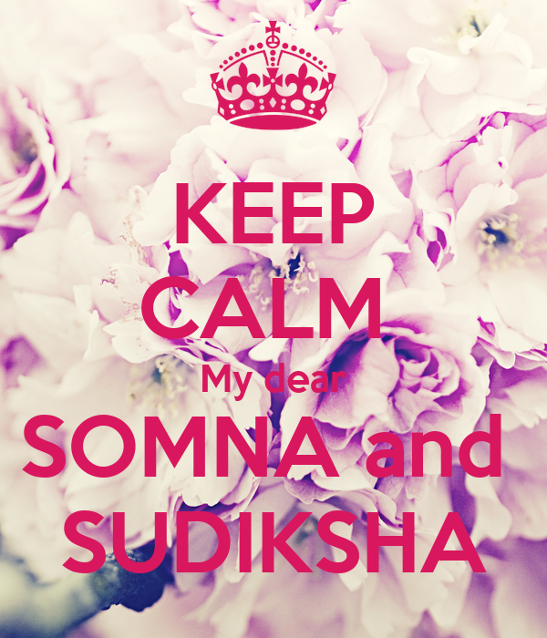 KEEP CALM  My dear SOMNA and  SUDIKSHA