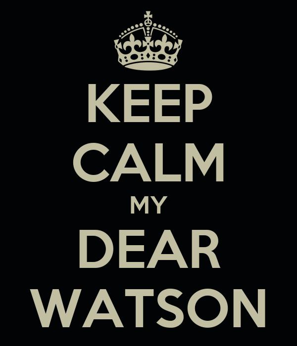 KEEP CALM MY DEAR WATSON