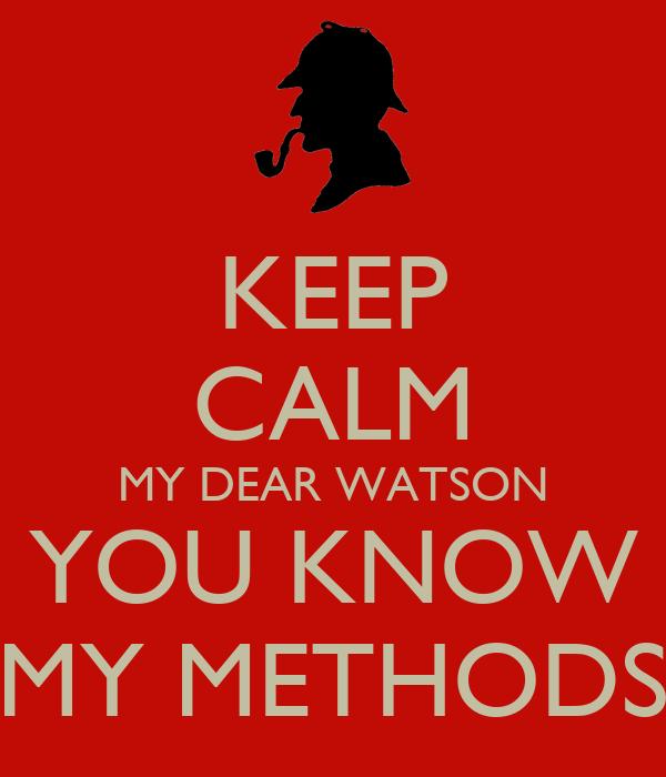 KEEP CALM MY DEAR WATSON YOU KNOW MY METHODS