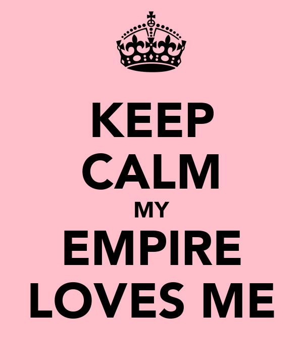 KEEP CALM MY EMPIRE LOVES ME