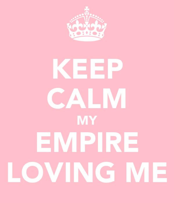 KEEP CALM MY EMPIRE LOVING ME