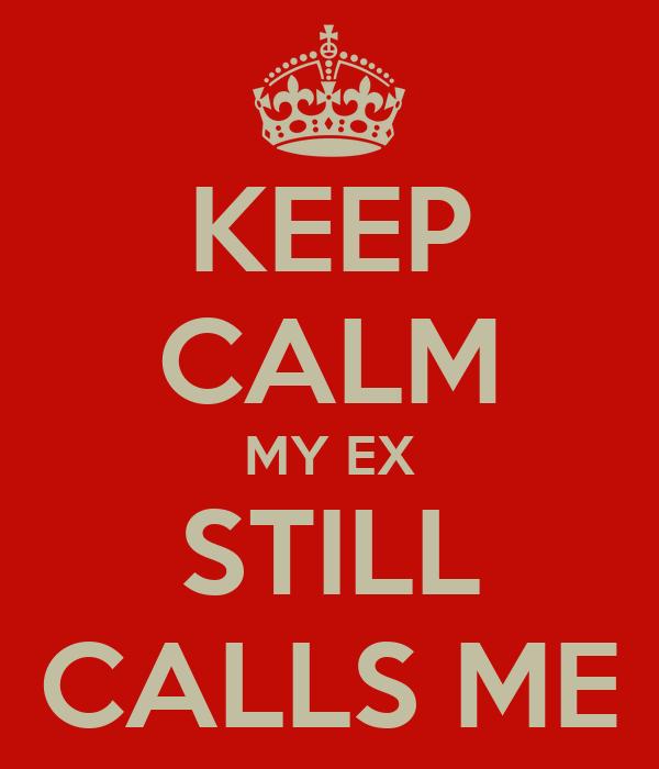 KEEP CALM MY EX STILL CALLS ME