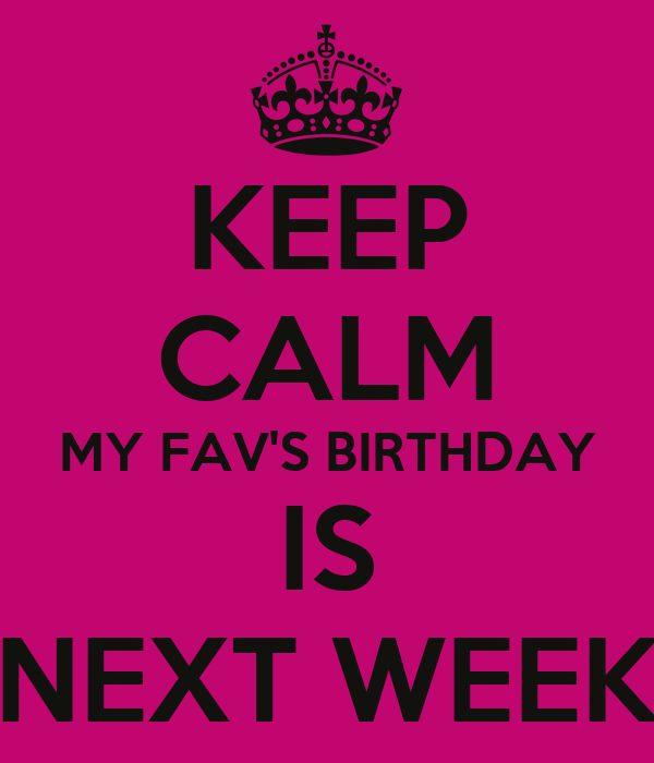 KEEP CALM MY FAV'S BIRTHDAY IS NEXT WEEK