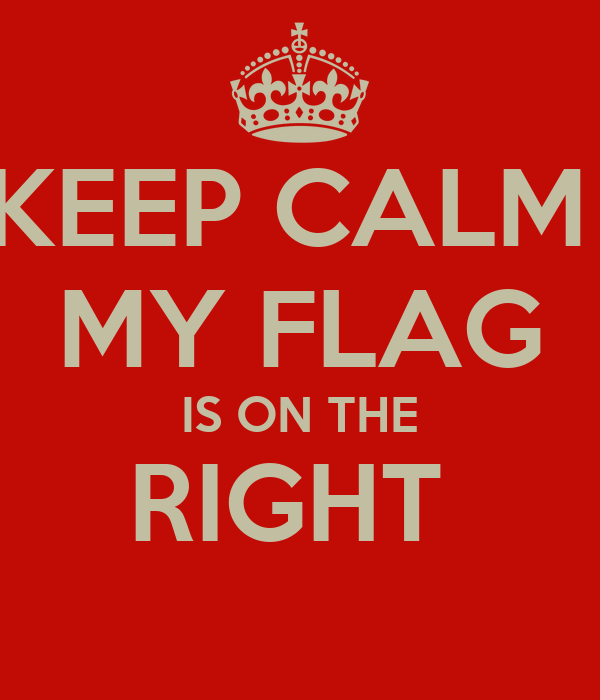 KEEP CALM  MY FLAG IS ON THE RIGHT